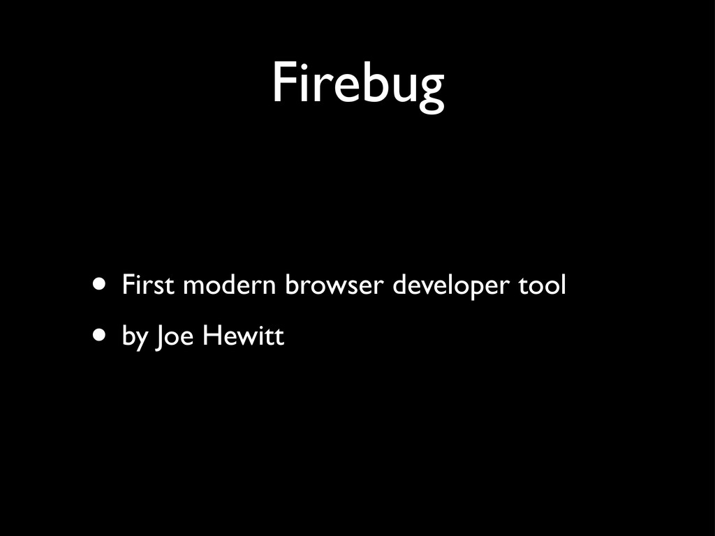Firebug • First modern browser developer tool •...