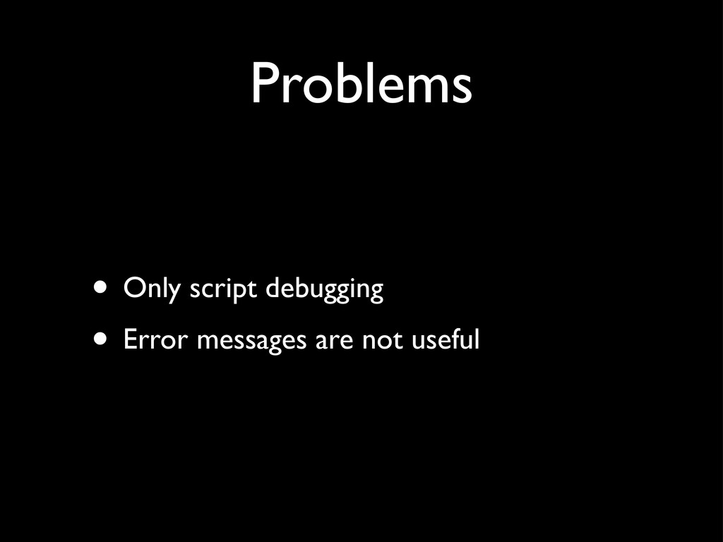 Problems • Only script debugging • Error messag...