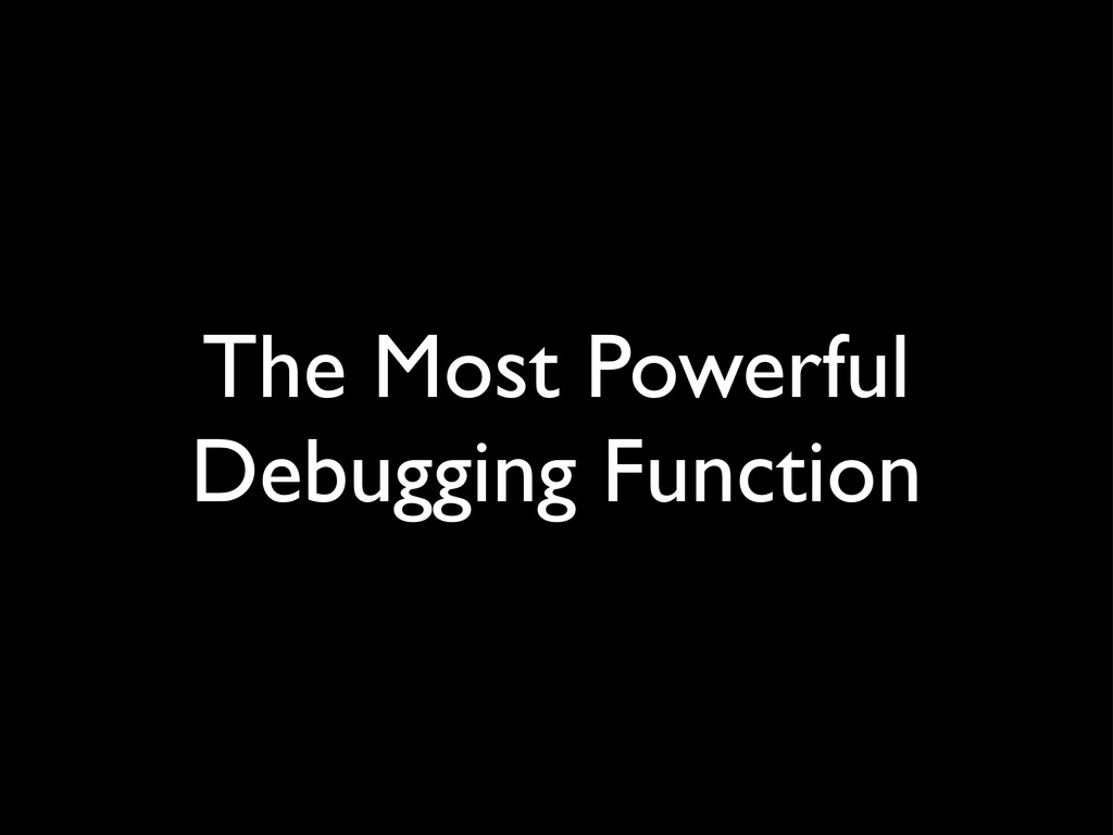 The Most Powerful Debugging Function