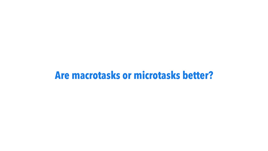 Are macrotasks or microtasks better?