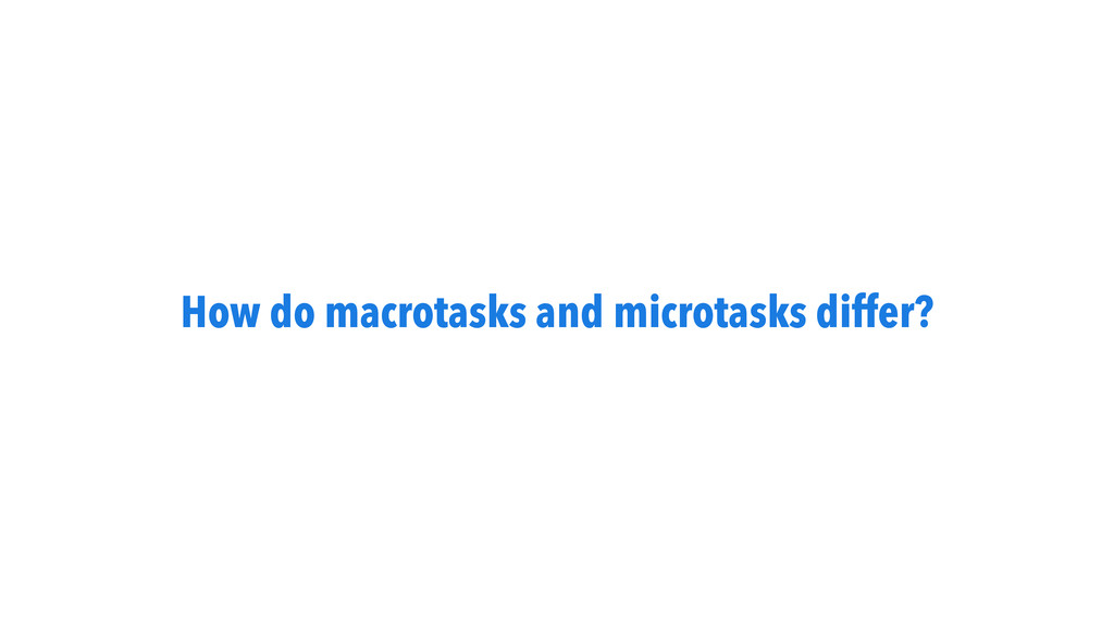 How do macrotasks and microtasks differ?