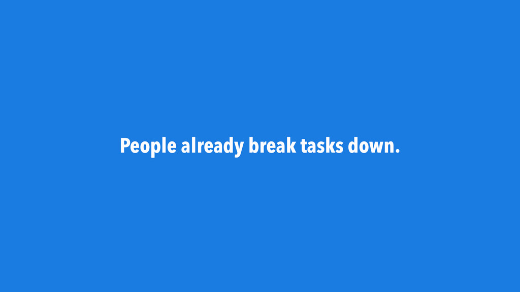 People already break tasks down.