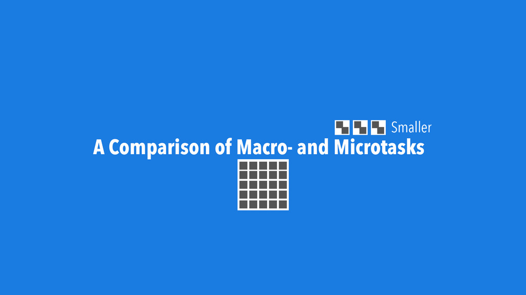 A Comparison of Macro- and Microtasks Smaller