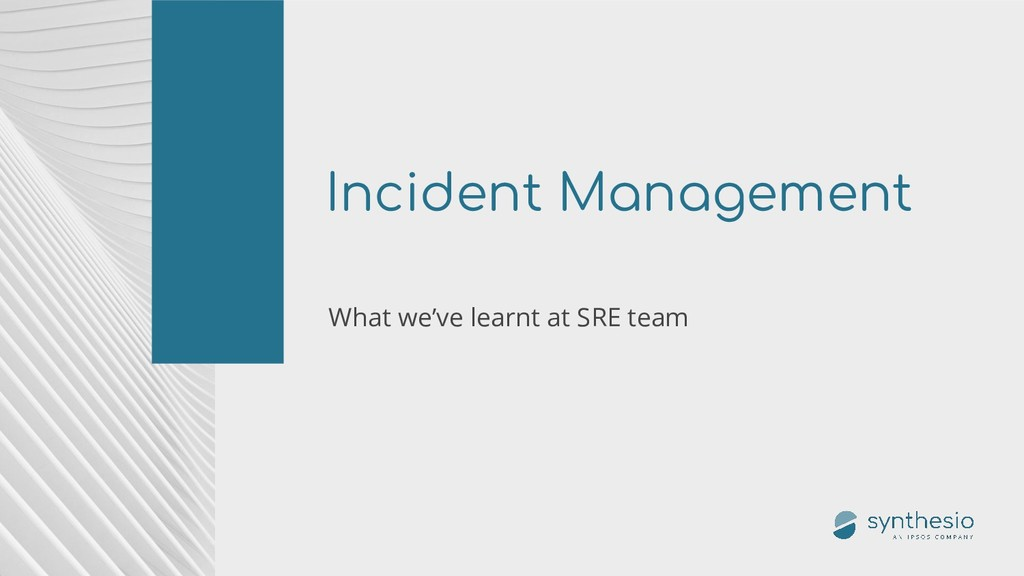 Incident Management What we've learnt at SRE te...