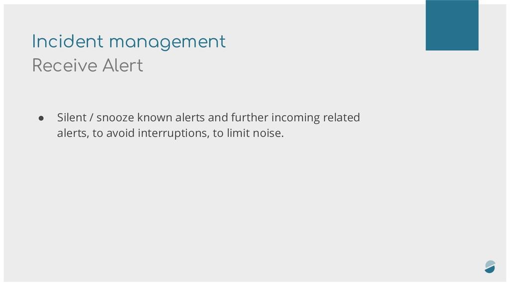 Incident management Receive Alert ● Silent / sn...