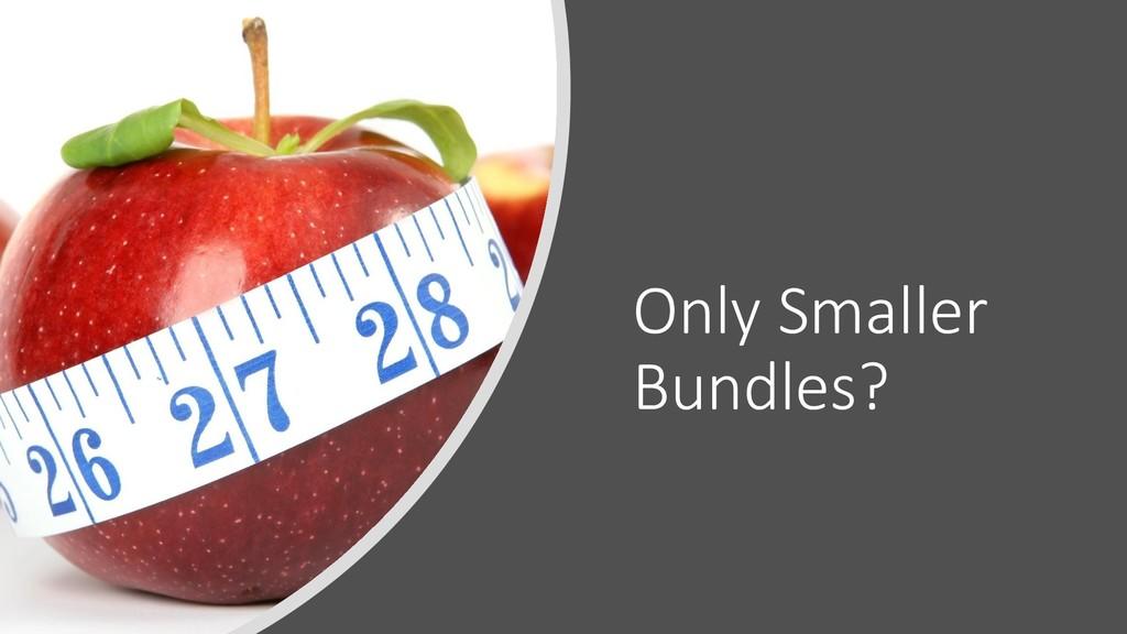 Only Smaller Bundles?