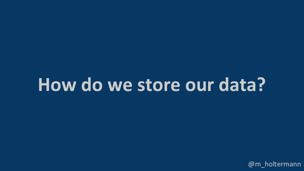 @m_holtermann How do we store our data?