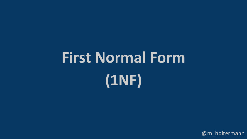 @m_holtermann First Normal Form (1NF)
