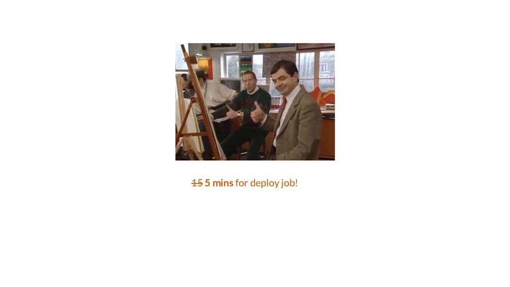 15 5 mins for deploy job!