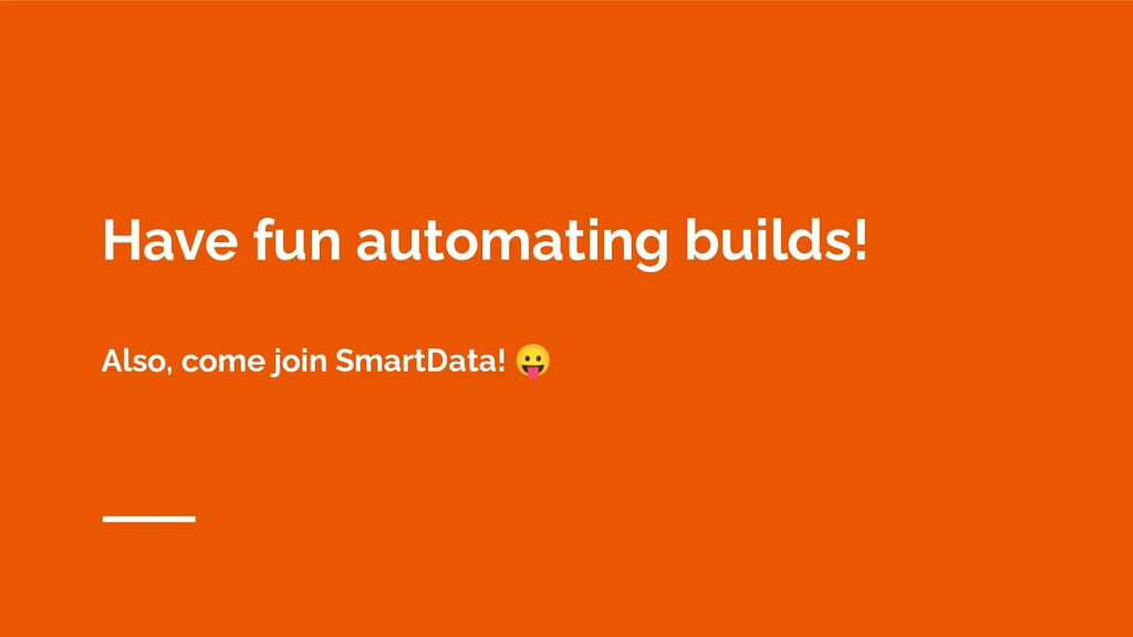 Have fun automating builds! Also, come join Sma...