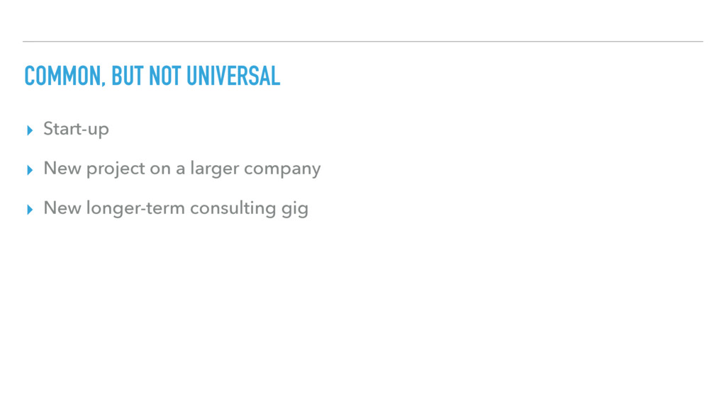 COMMON, BUT NOT UNIVERSAL ▸ Start-up ▸ New proj...