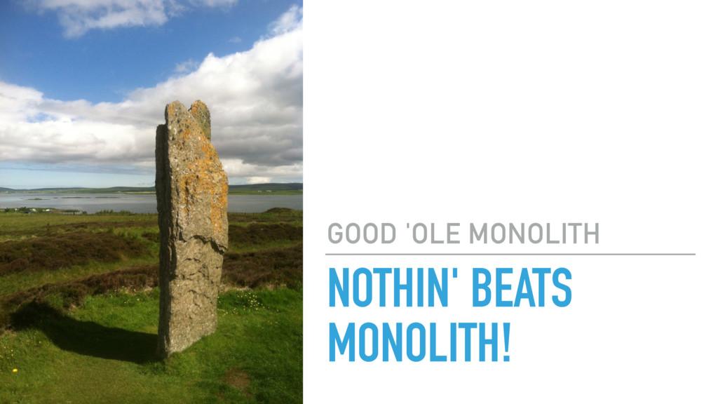 NOTHIN' BEATS MONOLITH! GOOD 'OLE MONOLITH