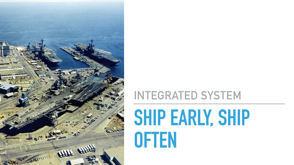 SHIP EARLY, SHIP OFTEN INTEGRATED SYSTEM