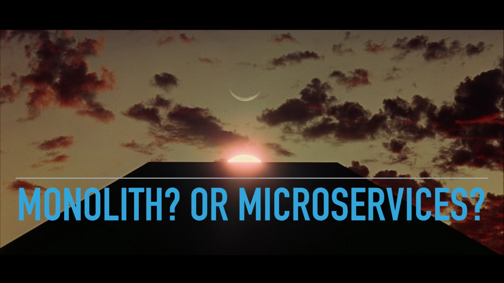 MONOLITH? OR MICROSERVICES?