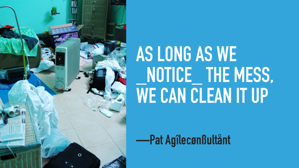 AS LONG AS WE _NOTICE_ THE MESS, WE CAN CLEAN I...