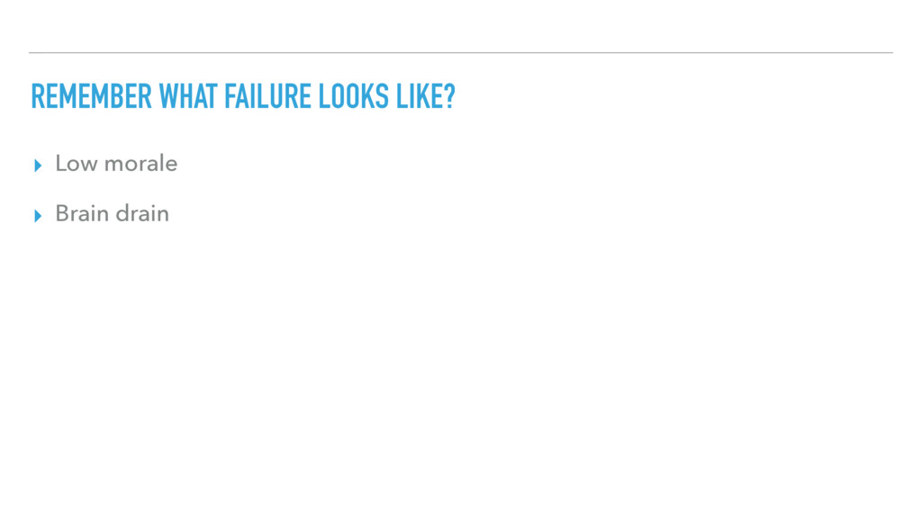 REMEMBER WHAT FAILURE LOOKS LIKE? ▸ Low morale ...