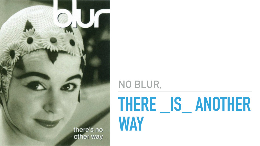 THERE _IS_ ANOTHER WAY NO BLUR,