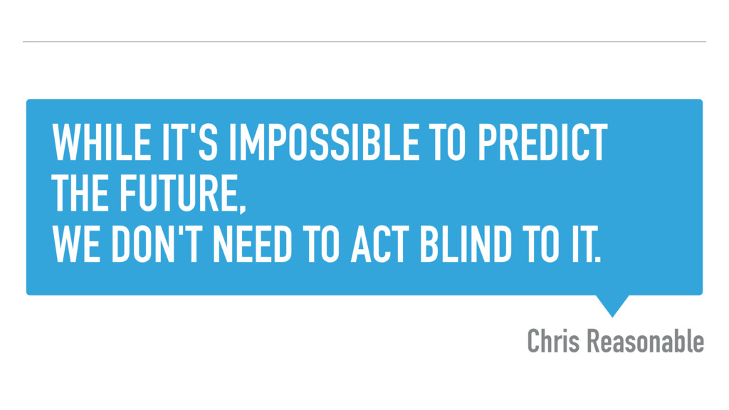 WHILE IT'S IMPOSSIBLE TO PREDICT THE FUTURE, WE...