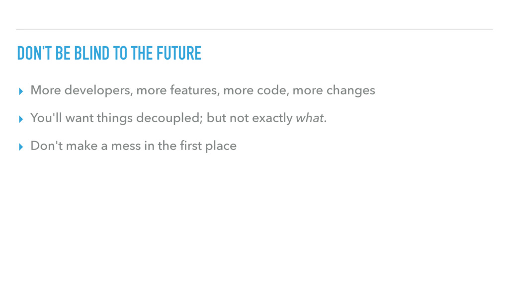 DON'T BE BLIND TO THE FUTURE ▸ More developers,...