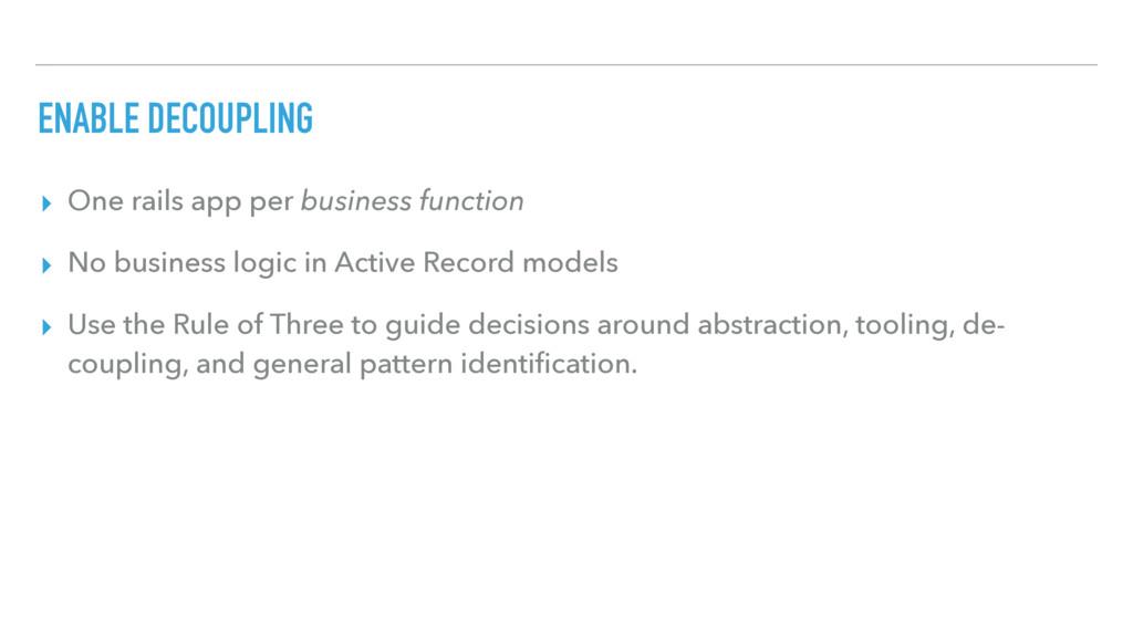 ENABLE DECOUPLING ▸ One rails app per business ...