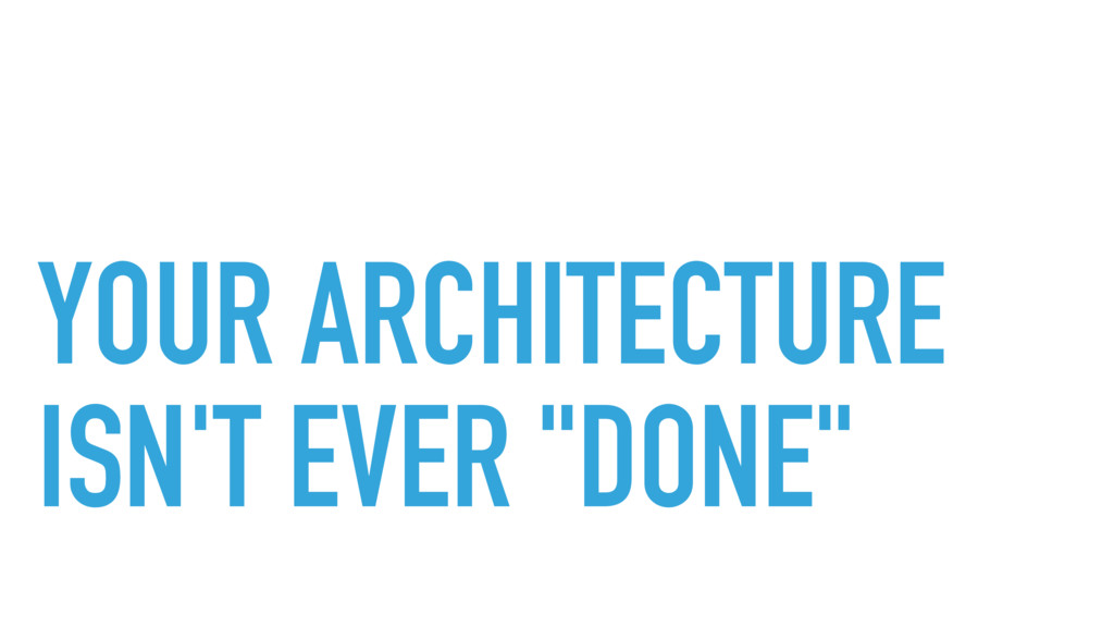 "YOUR ARCHITECTURE ISN'T EVER ""DONE"""