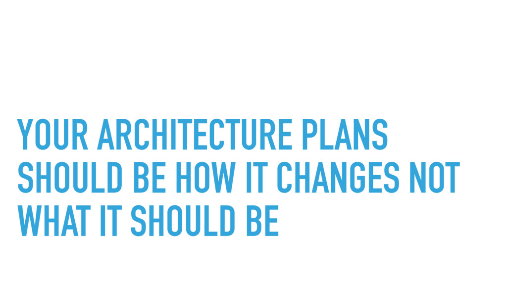 YOUR ARCHITECTURE PLANS SHOULD BE HOW IT CHANGE...