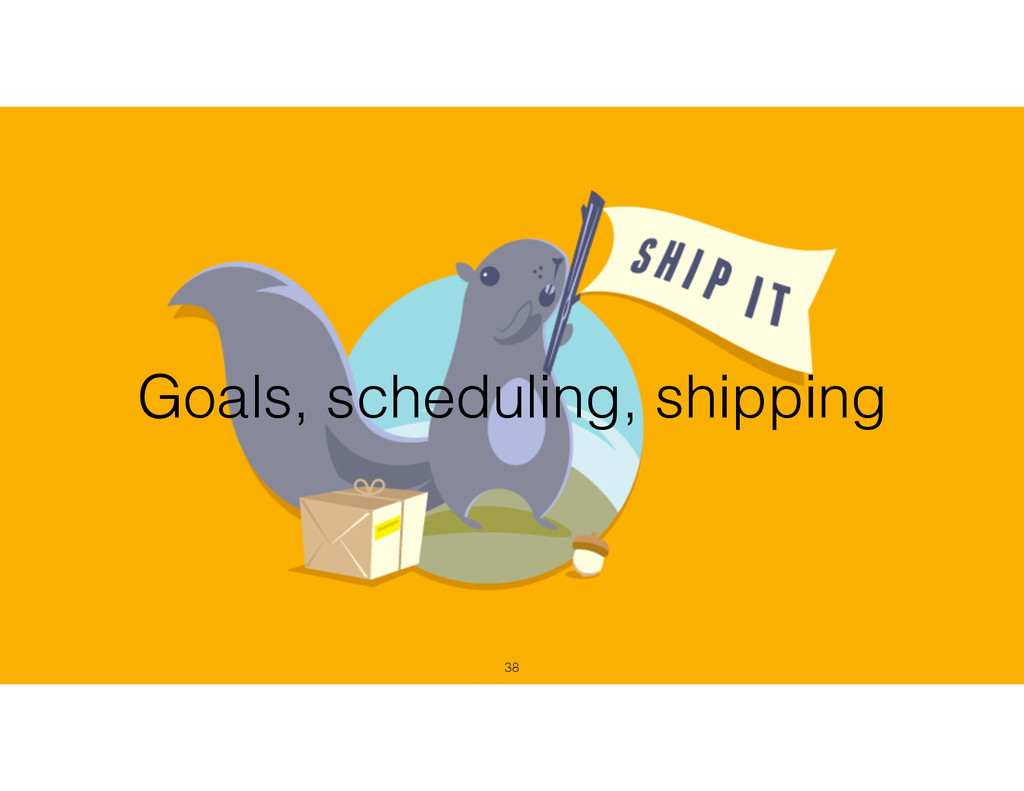 Goals, scheduling, shipping !38