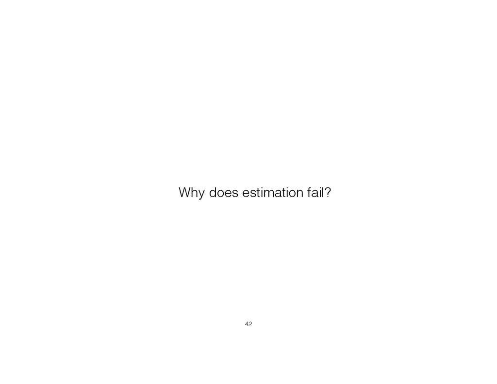 Why does estimation fail? !42