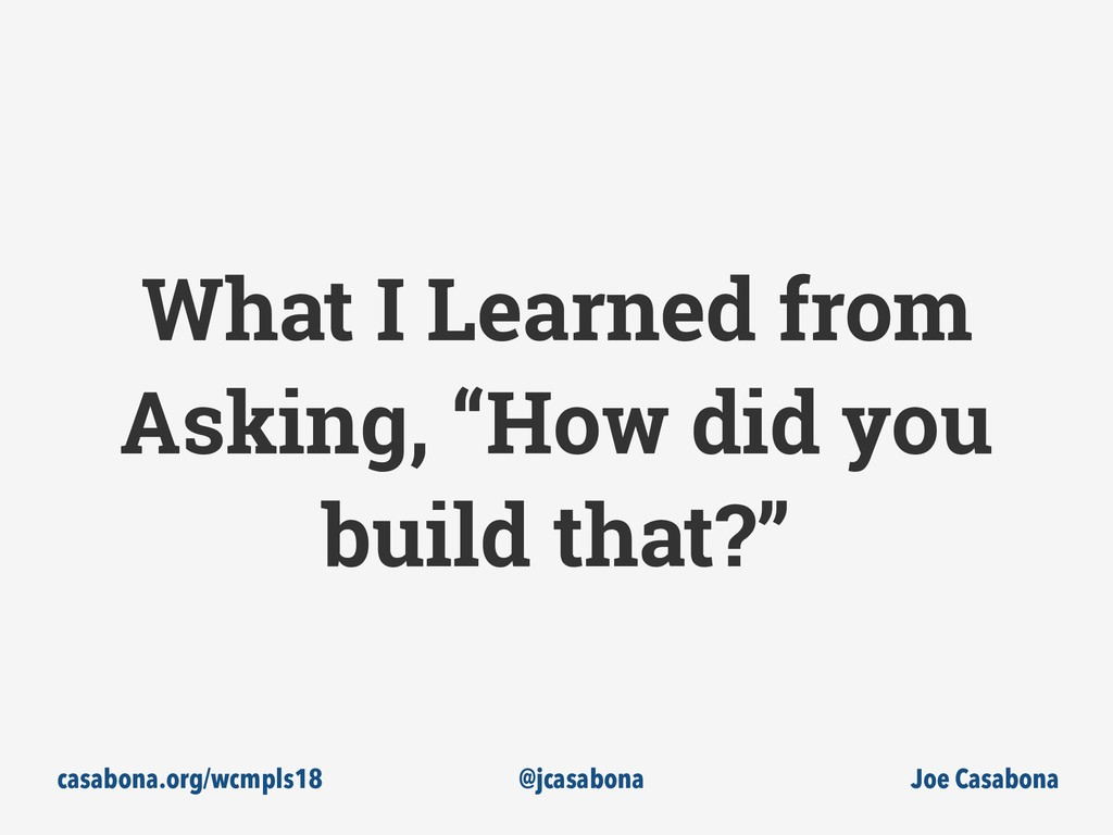 "What I Learned from Asking, ""How did you build ..."
