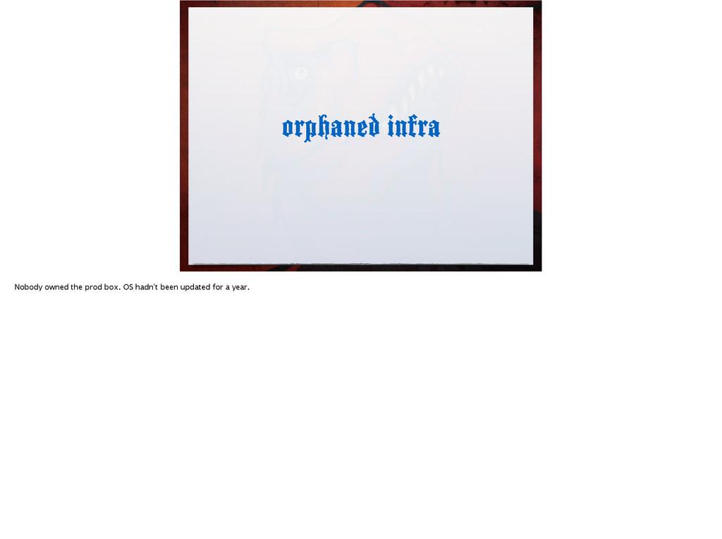 orphaned infra Nobody owned the prod box. OS ha...