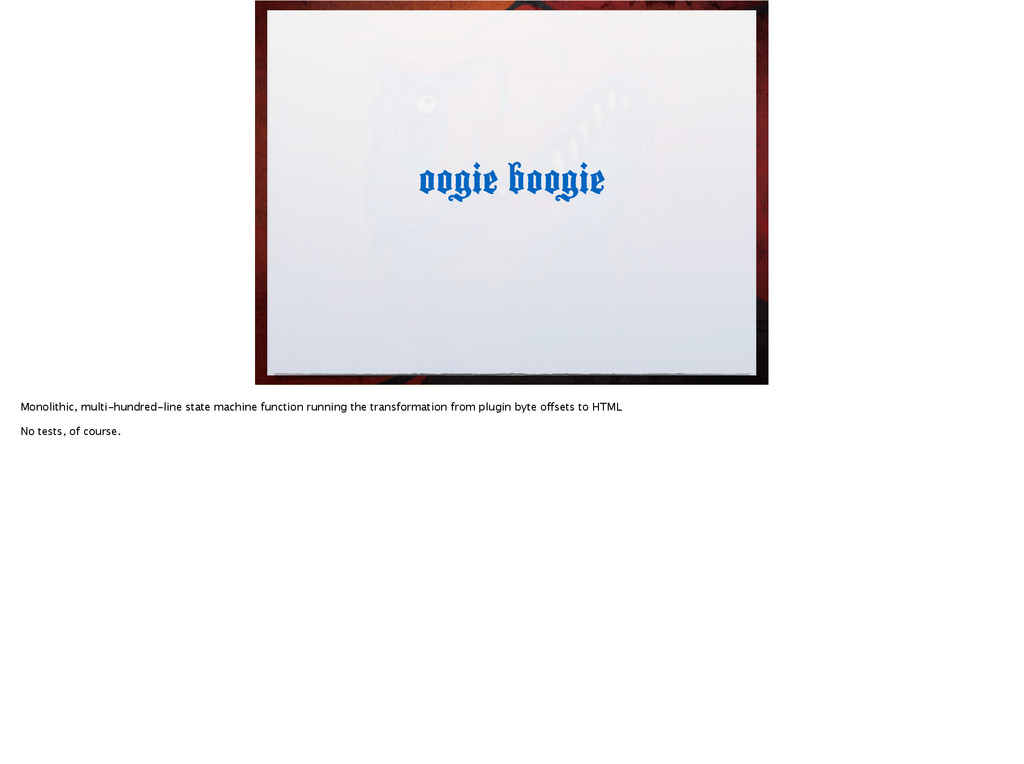 oogie boogie Monolithic, multi-hundred-line sta...