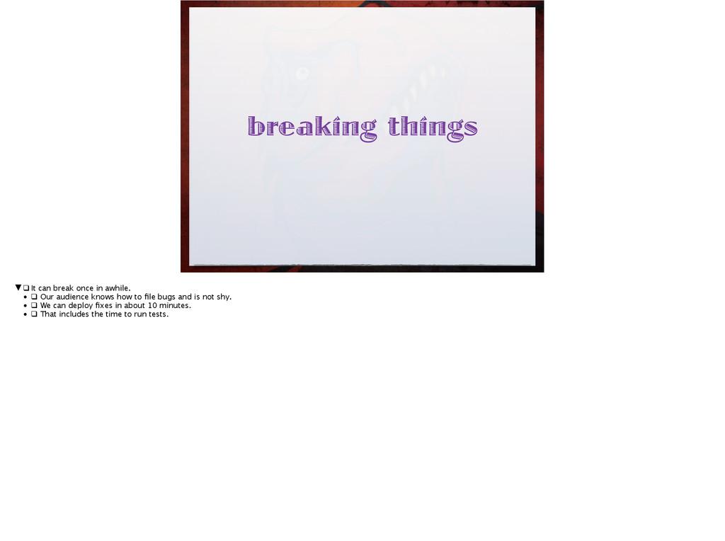 breaking things ▼❑It can break once in awhile...