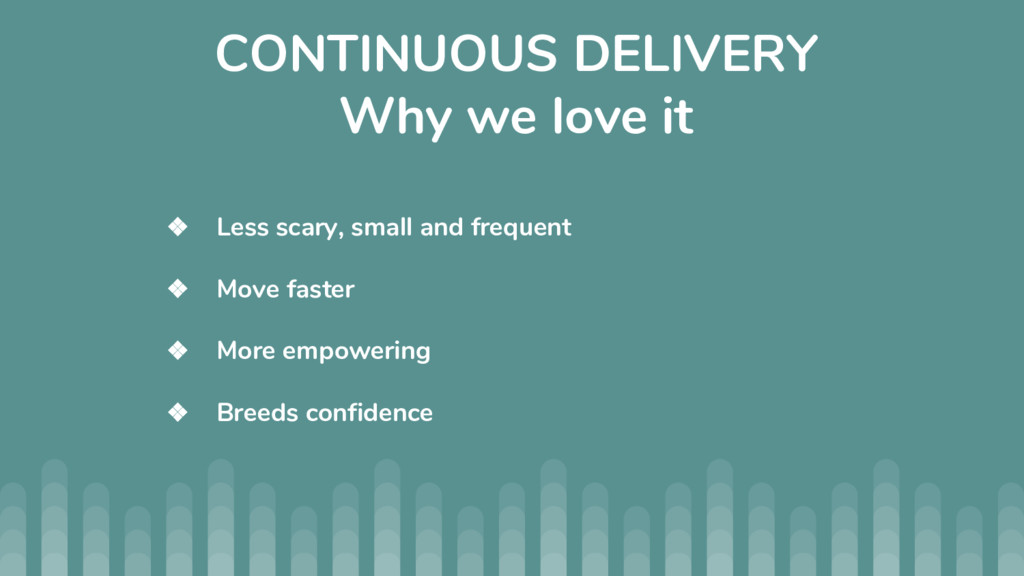 CONTINUOUS DELIVERY Why we love it ❖ Less scary...