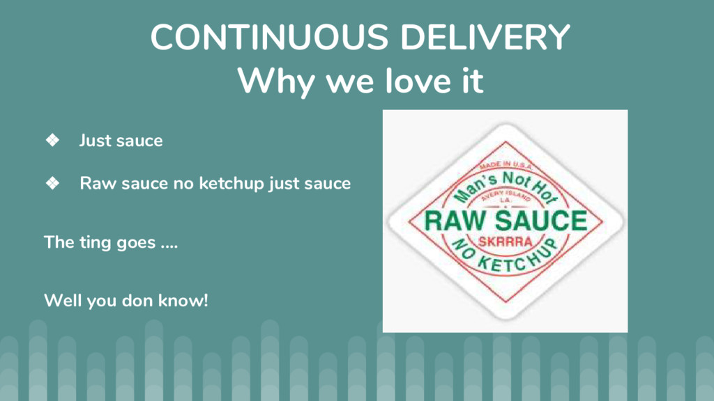 CONTINUOUS DELIVERY Why we love it ❖ Just sauce...