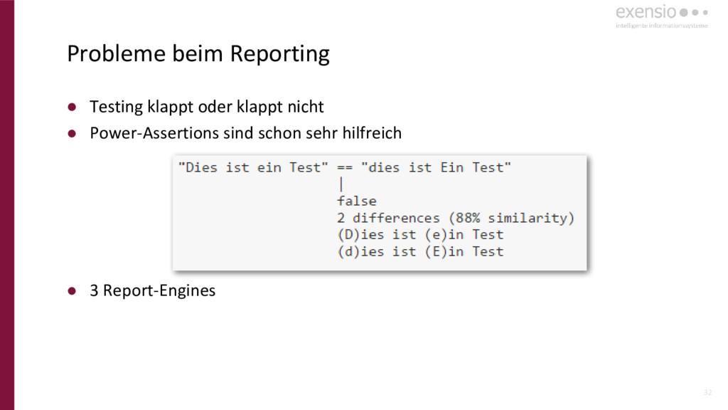 32 Probleme beim Reporting ● Testing klappt ode...