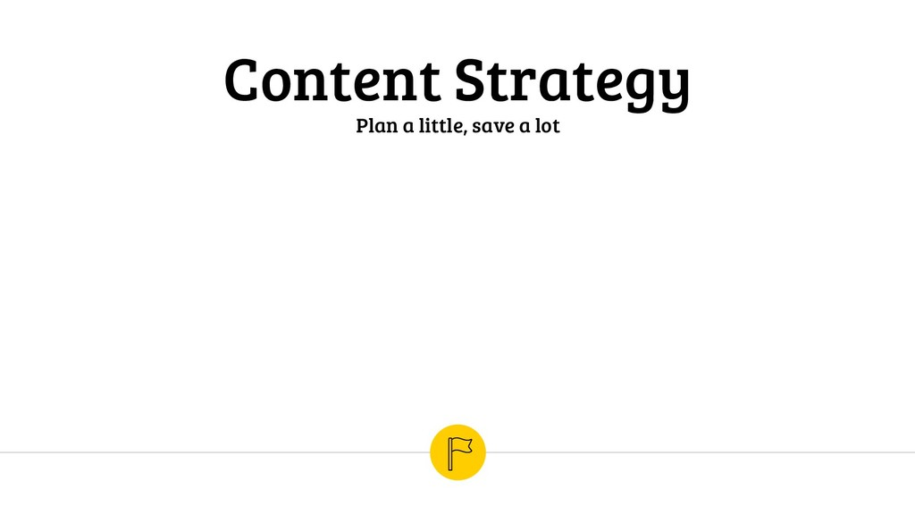 Content Strategy Plan a little, save a lot