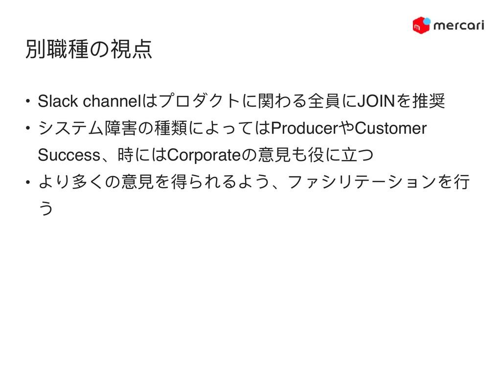 別職種の視点 • Slack channelはプロダクトに関わる全員にJOINを推奨 • シス...
