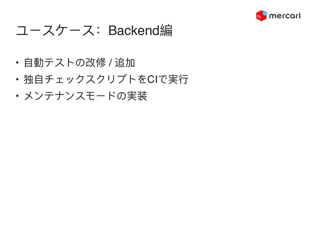 ユースケース:Backend編 • ⾃自動テストの改修 / 追加 • 独⾃自チェックスクリプト...
