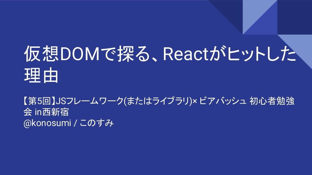 仮想DOMで探る、Reactがヒットした 理由 【第5回】JSフレームワーク(またはライブラリ...