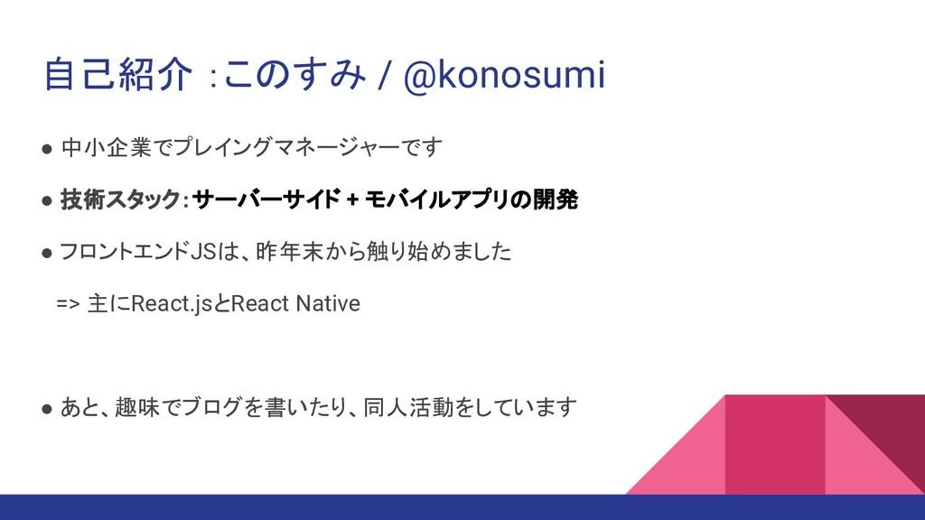自己紹介 :このすみ / @konosumi ● 中小企業でプレイングマネージャーです ● 技...