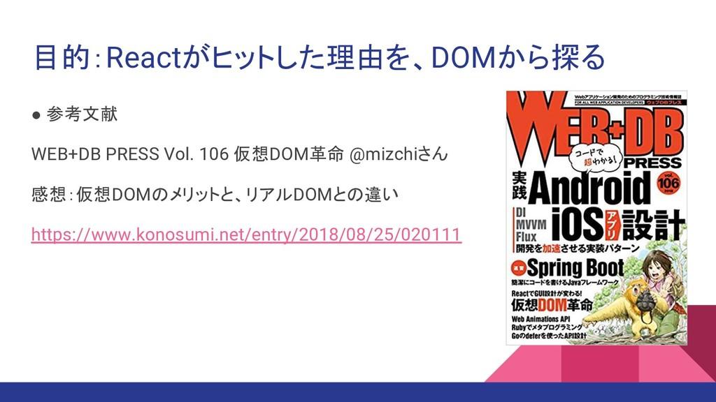 目的:Reactがヒットした理由を、DOMから探る ● 参考文献 WEB+DB PRESS V...