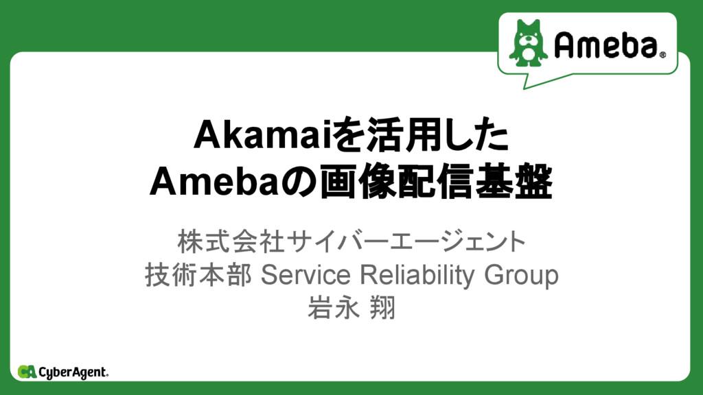Akamaiを活用した Amebaの画像配信基盤 株式会社サイバーエージェント 技術本部 Se...