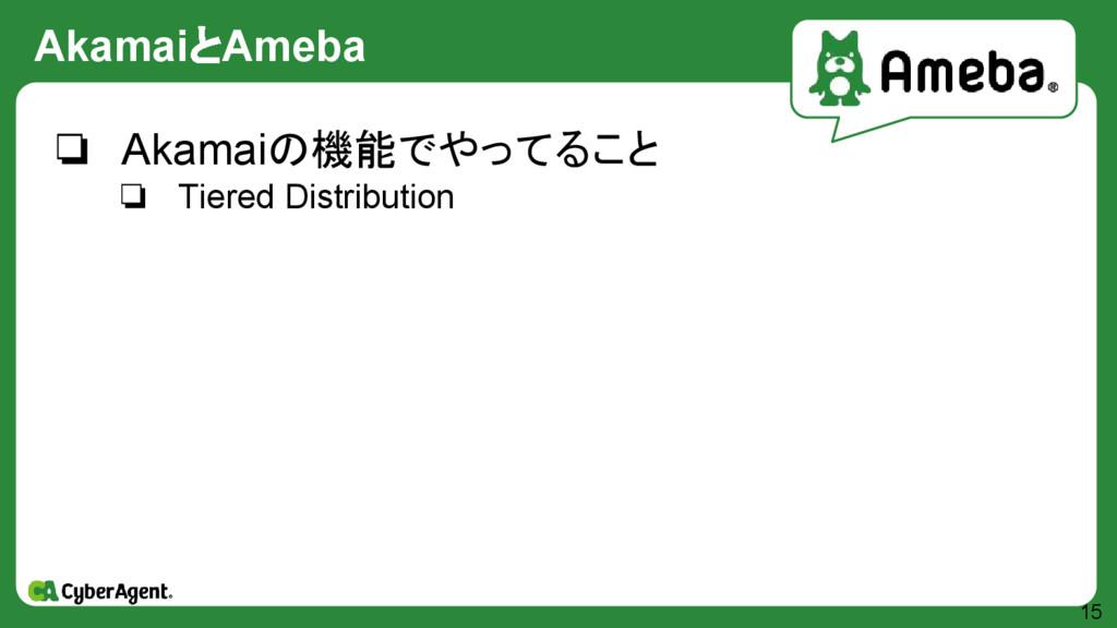 AkamaiとAmeba 15 ❏ Akamaiの機能でやってること ❏ Tiered Dis...