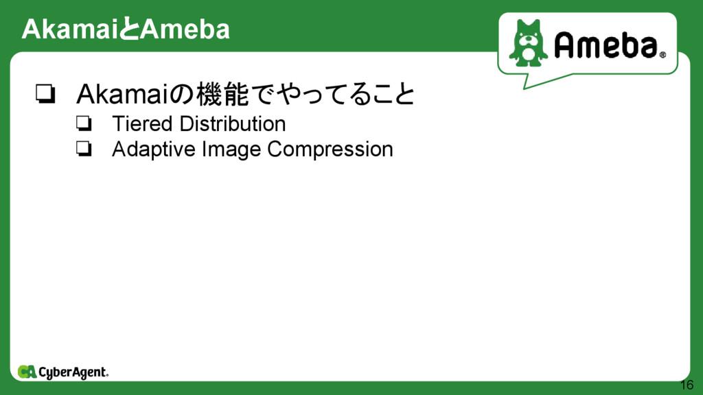 AkamaiとAmeba 16 ❏ Akamaiの機能でやってること ❏ Tiered Dis...