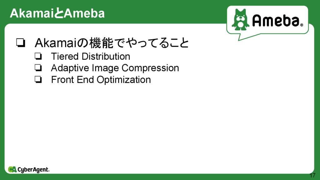AkamaiとAmeba 17 ❏ Akamaiの機能でやってること ❏ Tiered Dis...