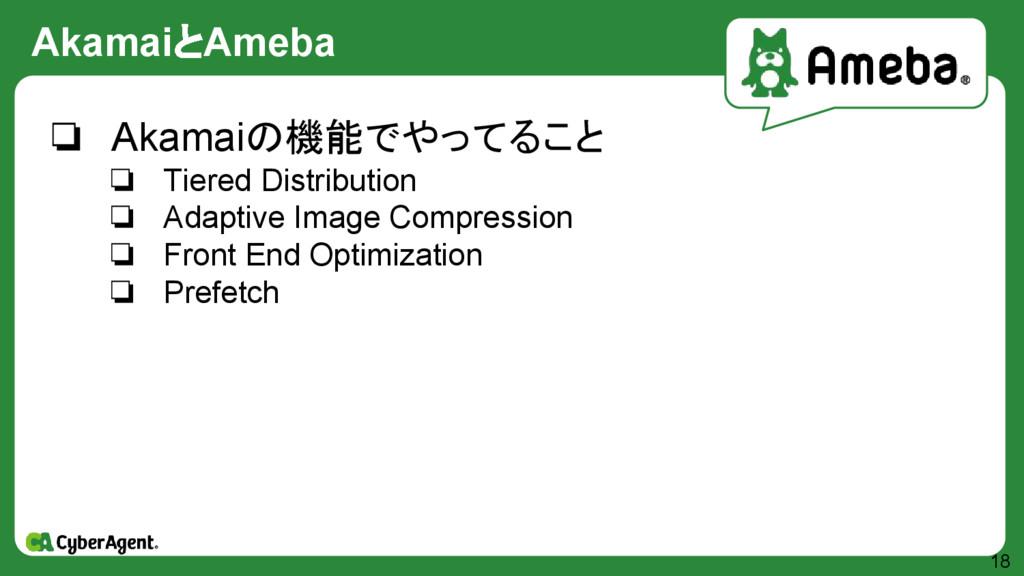 AkamaiとAmeba 18 ❏ Akamaiの機能でやってること ❏ Tiered Dis...