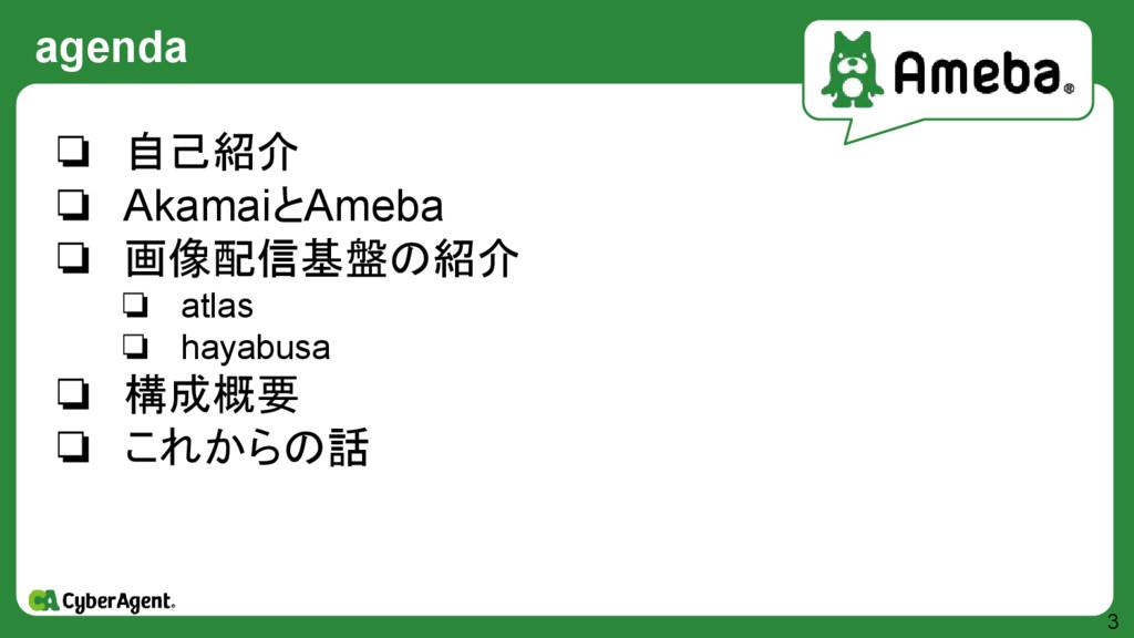 agenda 3 ❏ 自己紹介 ❏ AkamaiとAmeba ❏ 画像配信基盤の紹介 ❏ at...