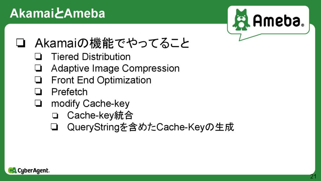 AkamaiとAmeba 21 ❏ Akamaiの機能でやってること ❏ Tiered Dis...