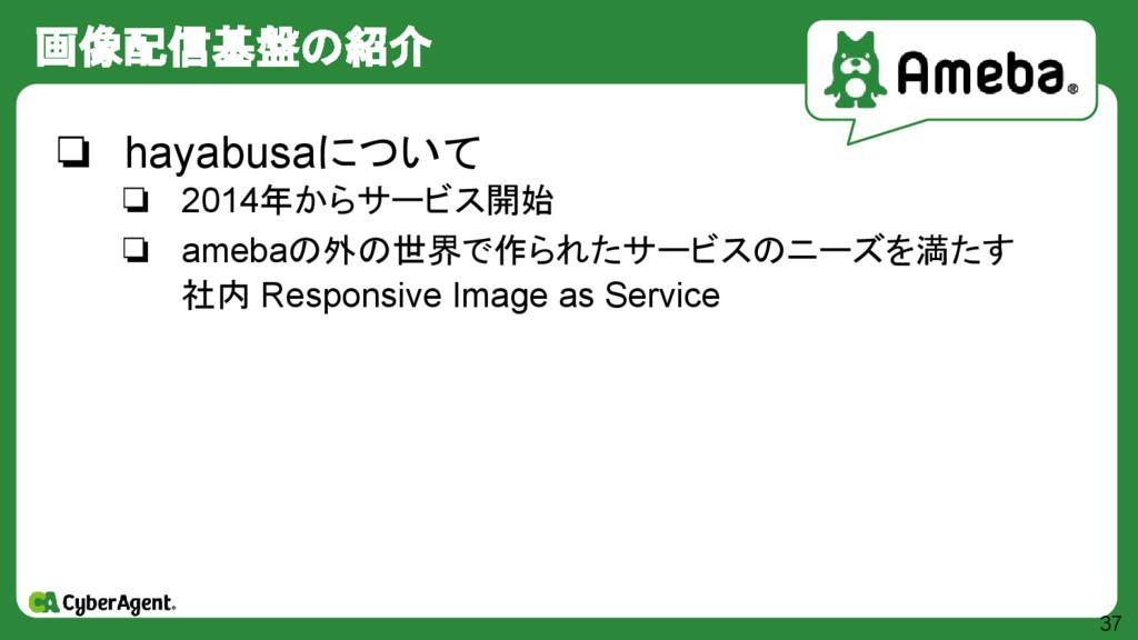 画像配信基盤の紹介 37 ❏ hayabusaについて ❏ 2014年からサービス開始 ❏ a...