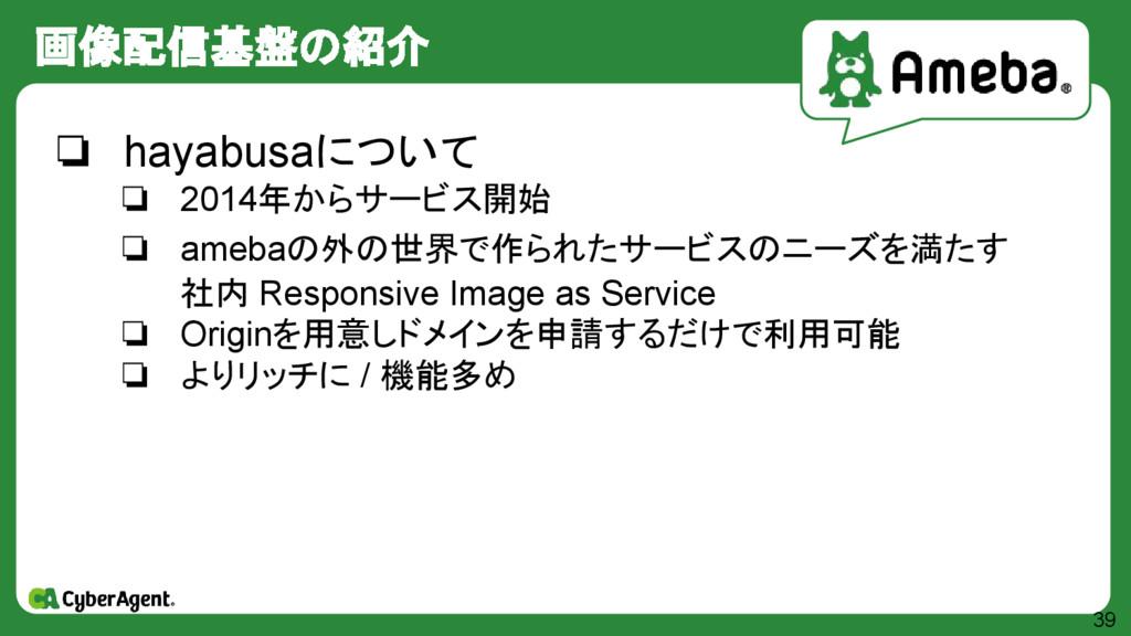 画像配信基盤の紹介 39 ❏ hayabusaについて ❏ 2014年からサービス開始 ❏ a...